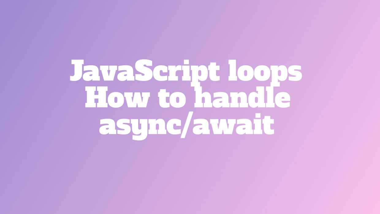 JavaScript loops - how to handle async/await cover image